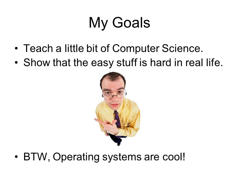 My Goals Teach a little bit of Computer Science.Show that the easy stuff is hard in real life.