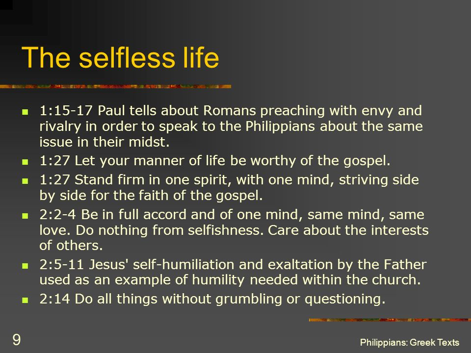 Philippians: Greek Texts 9 The selfless life 1:15-17 Paul tells about Romans preaching with envy and rivalry in order to speak to the Philippians abou