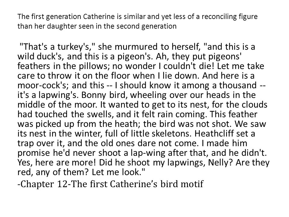 The first generation Catherine is similar and yet less of a reconciling figure than her daughter seen in the second generation Mine was rocking in a rustling green tree, with a west wind blowing, and bright white clouds flitting rapidly above, and not only larks, but throstles, and blackbirds, and linnets, and cuckoos pouring out music on every side, and the moors seen at a distance, broken into cool, dusky dells, but close by great swells of long grass undulating in waves to the breeze, and woods and sounding water, and the whole world awake and wild with joy.
