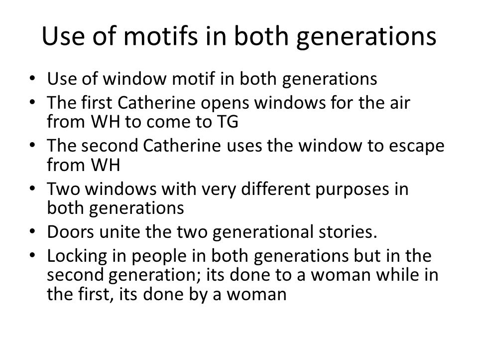 Use of motifs in both generations Use of window motif in both generations The first Catherine opens windows for the air from WH to come to TG The second Catherine uses the window to escape from WH Two windows with very different purposes in both generations Doors unite the two generational stories.