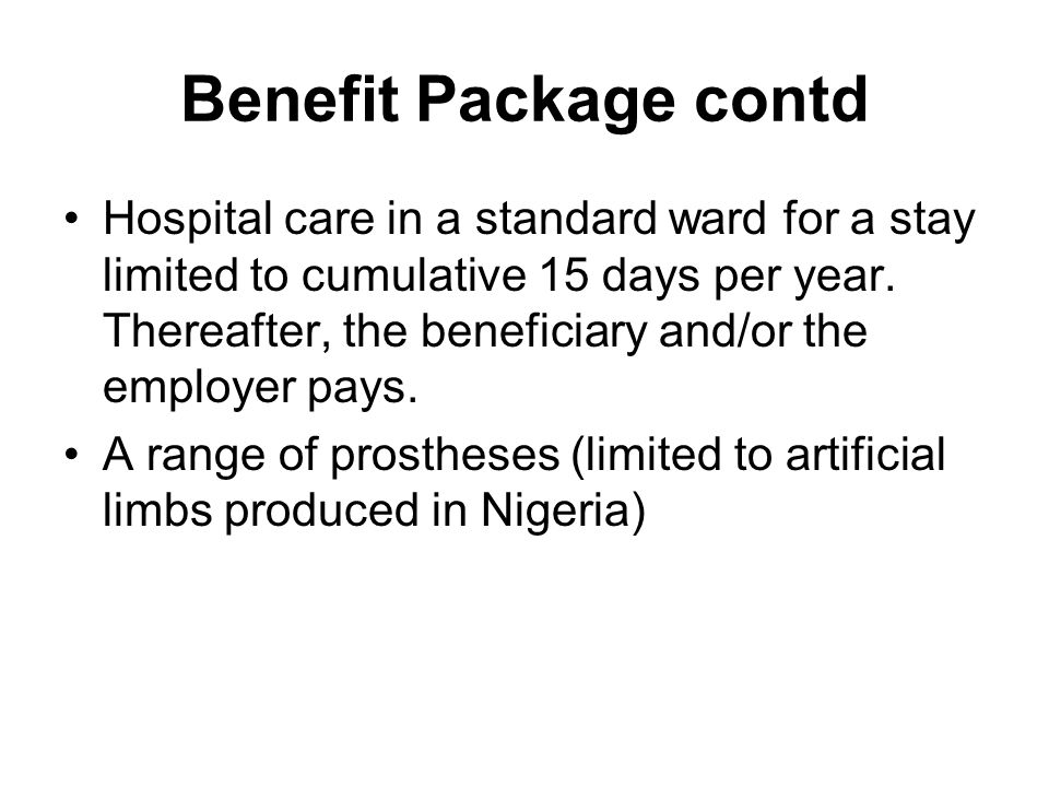 Benefit Package contd Hospital care in a standard ward for a stay limited to cumulative 15 days per year.