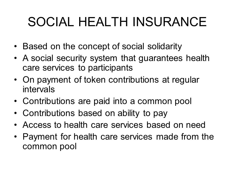 SOCIAL HEALTH INSURANCE Based on the concept of social solidarity A social security system that guarantees health care services to participants On payment of token contributions at regular intervals Contributions are paid into a common pool Contributions based on ability to pay Access to health care services based on need Payment for health care services made from the common pool