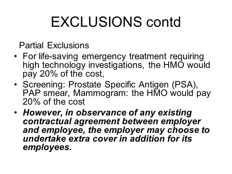EXCLUSIONS contd Partial Exclusions For life-saving emergency treatment requiring high technology investigations, the HMO would pay 20% of the cost, Screening: Prostate Specific Antigen (PSA), PAP smear, Mammogram: the HMO would pay 20% of the cost However, in observance of any existing contractual agreement between employer and employee, the employer may choose to undertake extra cover in addition for its employees.