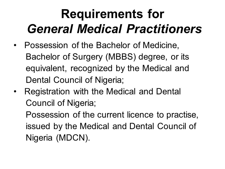 Requirements for General Medical Practitioners Possession of the Bachelor of Medicine, Bachelor of Surgery (MBBS) degree, or its equivalent, recognized by the Medical and Dental Council of Nigeria; Registration with the Medical and Dental Council of Nigeria; Possession of the current licence to practise, issued by the Medical and Dental Council of Nigeria (MDCN).