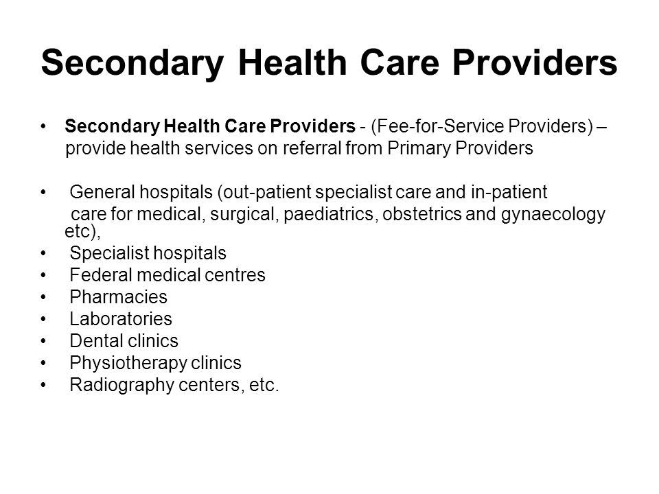 Secondary Health Care Providers Secondary Health Care Providers - (Fee-for-Service Providers) – provide health services on referral from Primary Providers General hospitals (out-patient specialist care and in-patient care for medical, surgical, paediatrics, obstetrics and gynaecology etc), Specialist hospitals Federal medical centres Pharmacies Laboratories Dental clinics Physiotherapy clinics Radiography centers, etc.