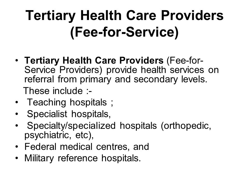 Tertiary Health Care Providers (Fee-for-Service) Tertiary Health Care Providers (Fee-for- Service Providers) provide health services on referral from primary and secondary levels.