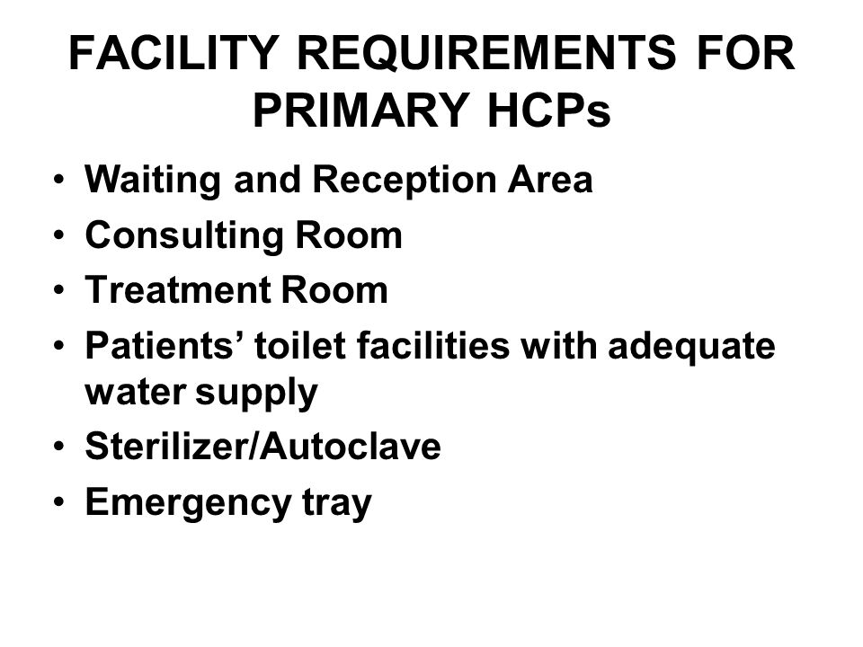 FACILITY REQUIREMENTS FOR PRIMARY HCPs Waiting and Reception Area Consulting Room Treatment Room Patients toilet facilities with adequate water supply Sterilizer/Autoclave Emergency tray