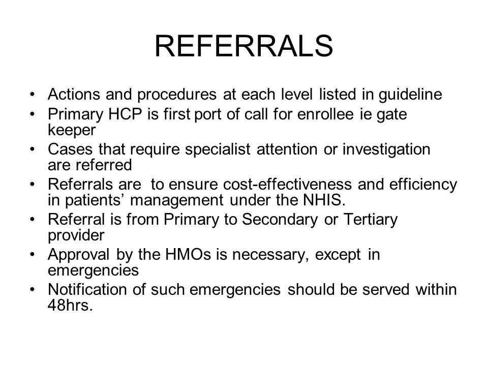 REFERRALS Actions and procedures at each level listed in guideline Primary HCP is first port of call for enrollee ie gate keeper Cases that require specialist attention or investigation are referred Referrals are to ensure cost-effectiveness and efficiency in patients management under the NHIS.