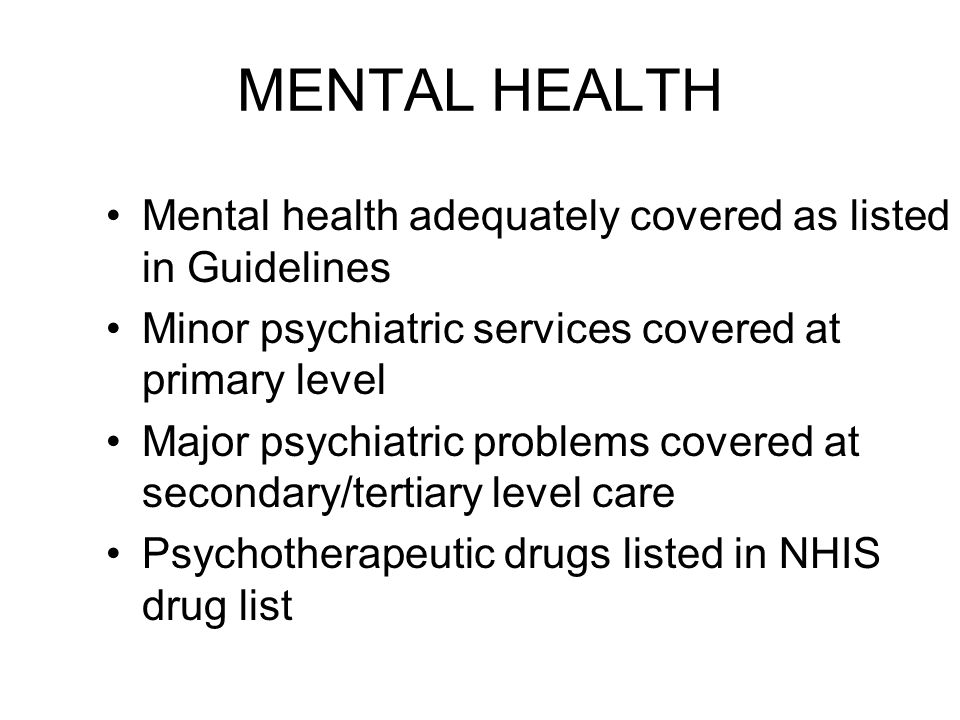 MENTAL HEALTH Mental health adequately covered as listed in Guidelines Minor psychiatric services covered at primary level Major psychiatric problems covered at secondary/tertiary level care Psychotherapeutic drugs listed in NHIS drug list