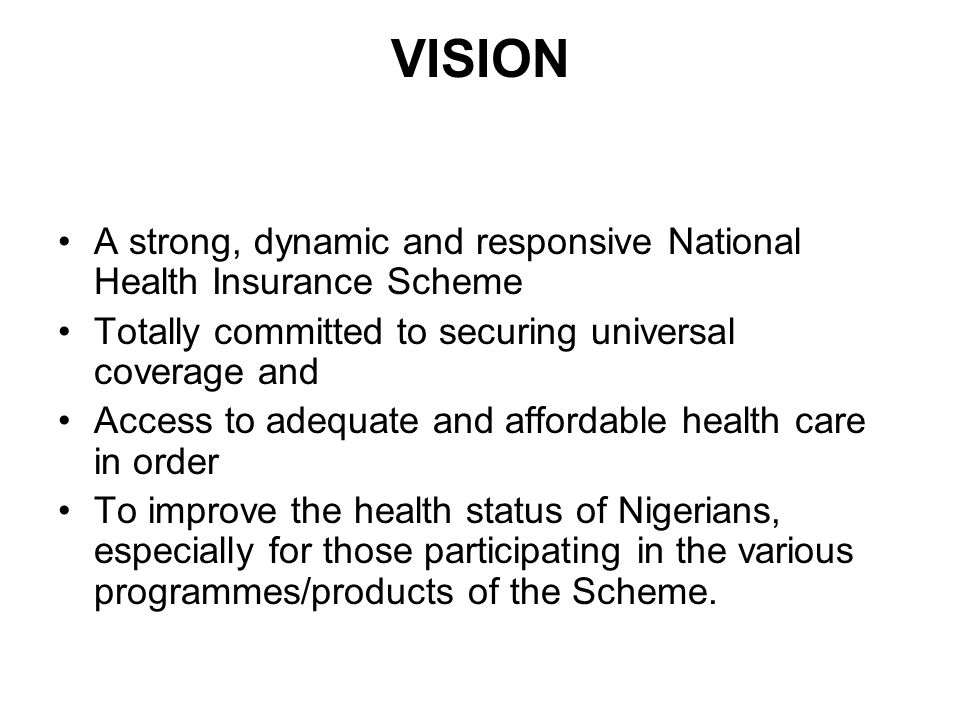 VISION A strong, dynamic and responsive National Health Insurance Scheme Totally committed to securing universal coverage and Access to adequate and affordable health care in order To improve the health status of Nigerians, especially for those participating in the various programmes/products of the Scheme.