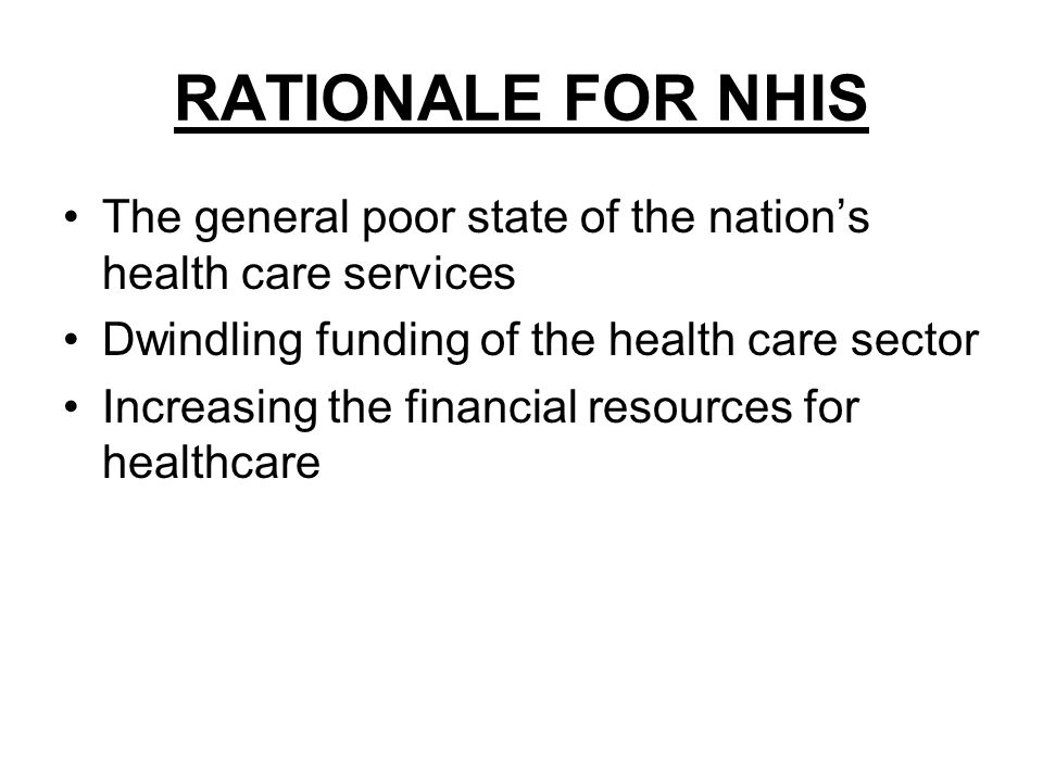 RATIONALE FOR NHIS The general poor state of the nations health care services Dwindling funding of the health care sector Increasing the financial resources for healthcare