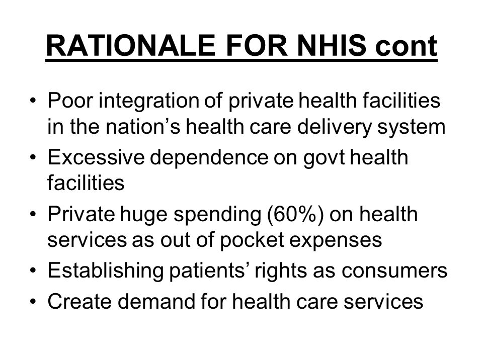 RATIONALE FOR NHIS cont Poor integration of private health facilities in the nations health care delivery system Excessive dependence on govt health facilities Private huge spending (60%) on health services as out of pocket expenses Establishing patients rights as consumers Create demand for health care services