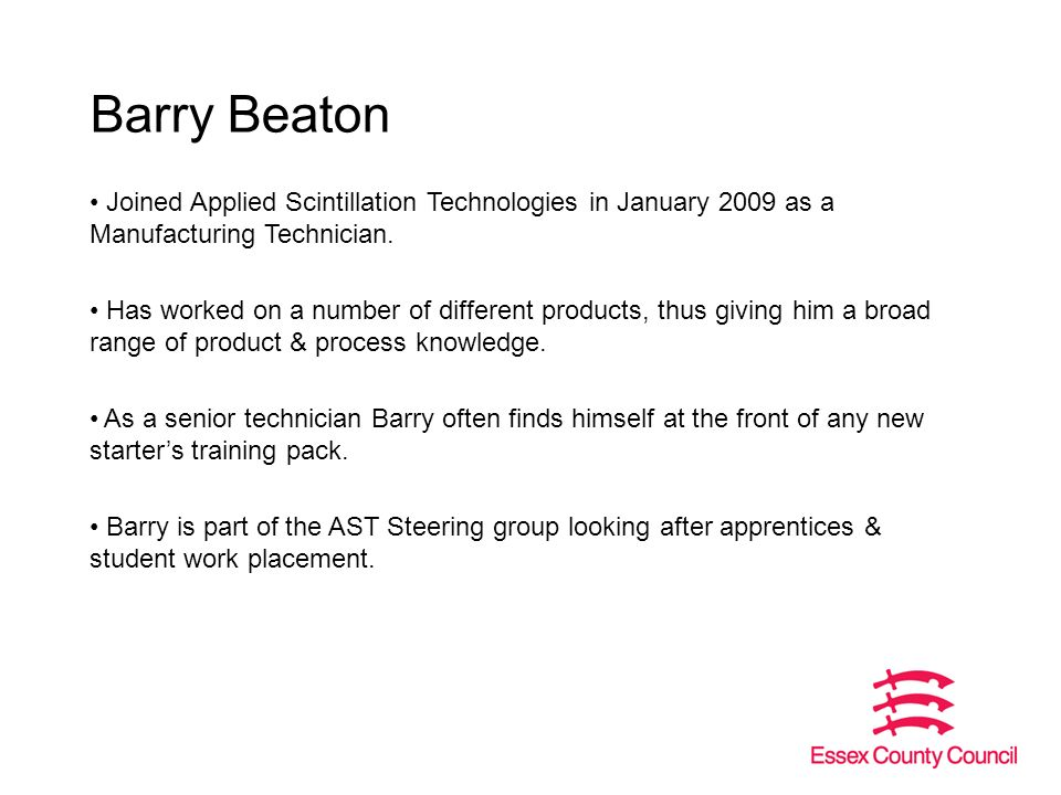 Barry Beaton Joined Applied Scintillation Technologies in January 2009 as a Manufacturing Technician.