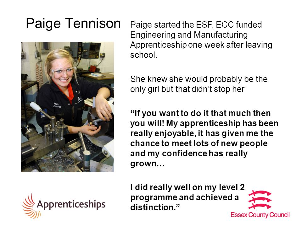 Paige Tennison Paige started the ESF, ECC funded Engineering and Manufacturing Apprenticeship one week after leaving school.