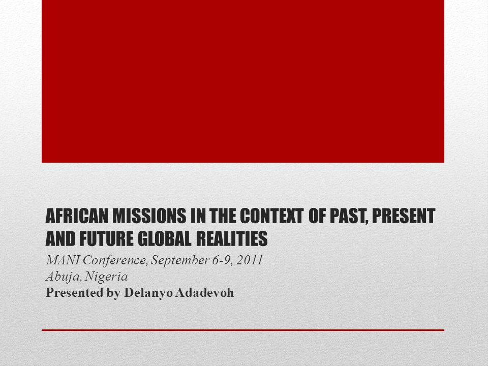 AFRICAN MISSIONS IN THE CONTEXT OF PAST, PRESENT AND FUTURE GLOBAL REALITIES MANI Conference, September 6-9, 2011 Abuja, Nigeria Presented by Delanyo Adadevoh