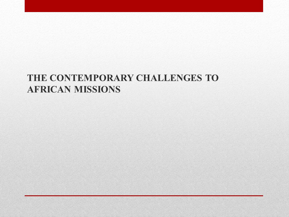 THE CONTEMPORARY CHALLENGES TO AFRICAN MISSIONS