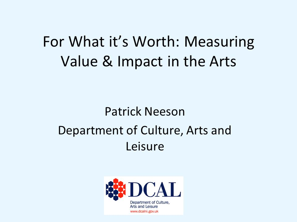 For What its Worth: Measuring Value & Impact in the Arts Patrick Neeson Department of Culture, Arts and Leisure