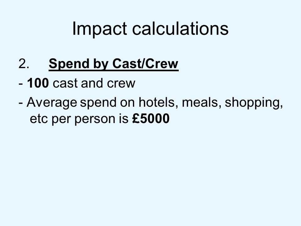 Impact calculations 2.Spend by Cast/Crew - 100 cast and crew - Average spend on hotels, meals, shopping, etc per person is £5000
