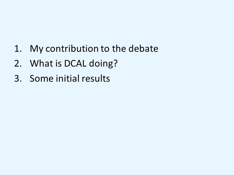 1.My contribution to the debate 2.What is DCAL doing 3.Some initial results