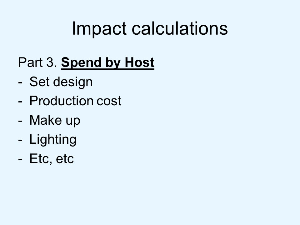 Impact calculations Part 3. Spend by Host -Set design -Production cost -Make up -Lighting -Etc, etc