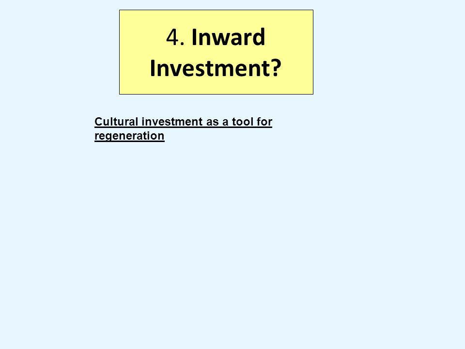 4. Inward Investment Cultural investment as a tool for regeneration