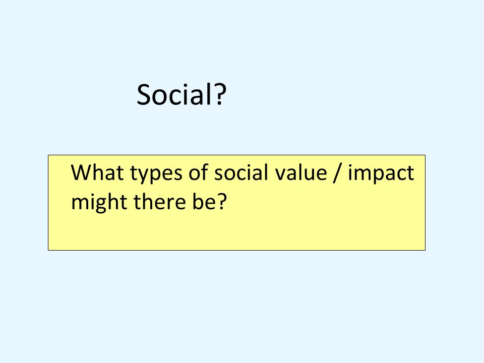 What types of social value / impact might there be Social