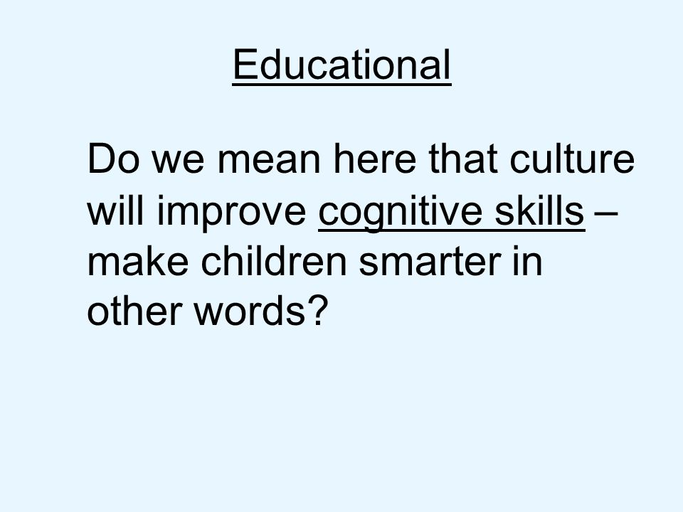 Do we mean here that culture will improve cognitive skills – make children smarter in other words