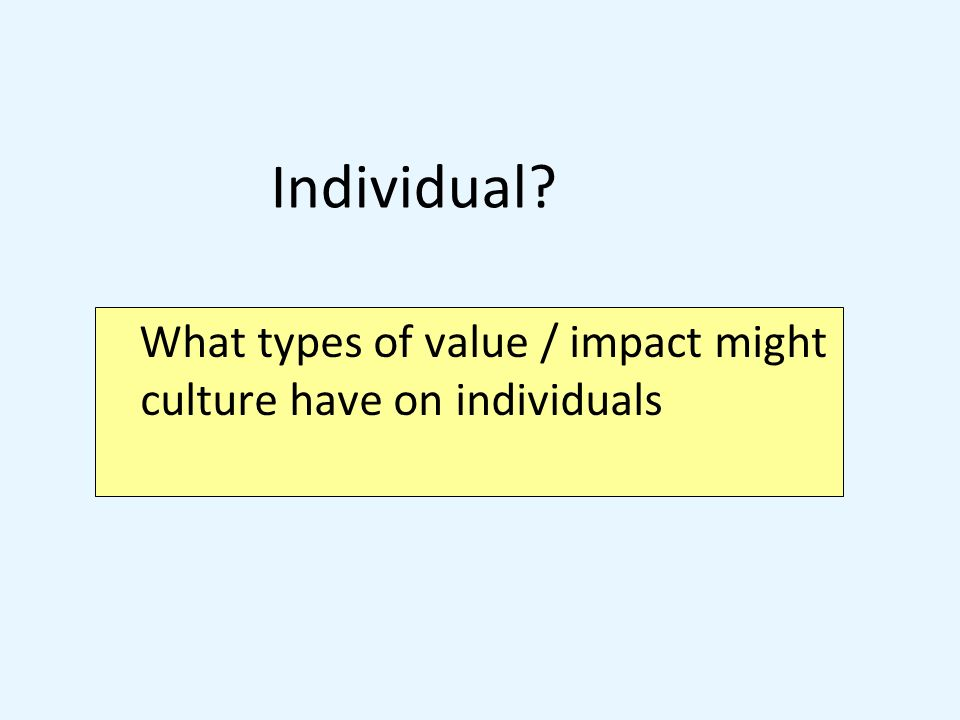 What types of value / impact might culture have on individuals Individual