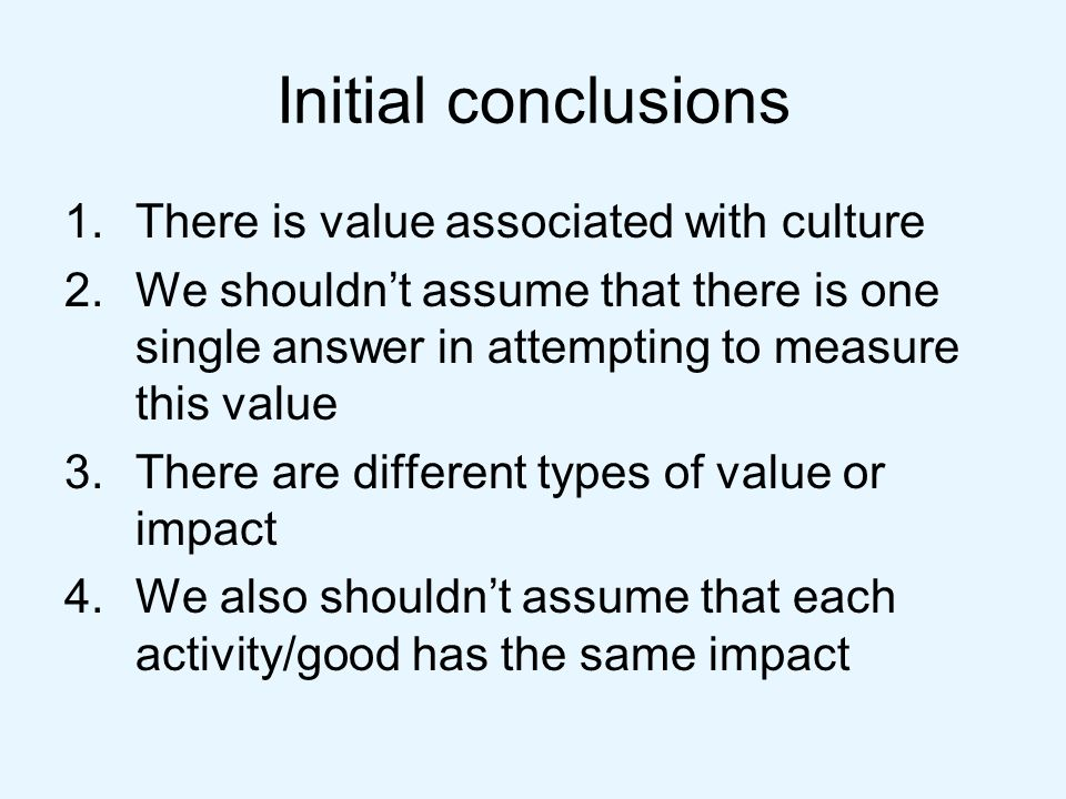Initial conclusions 1.There is value associated with culture 2.We shouldnt assume that there is one single answer in attempting to measure this value 3.There are different types of value or impact 4.We also shouldnt assume that each activity/good has the same impact