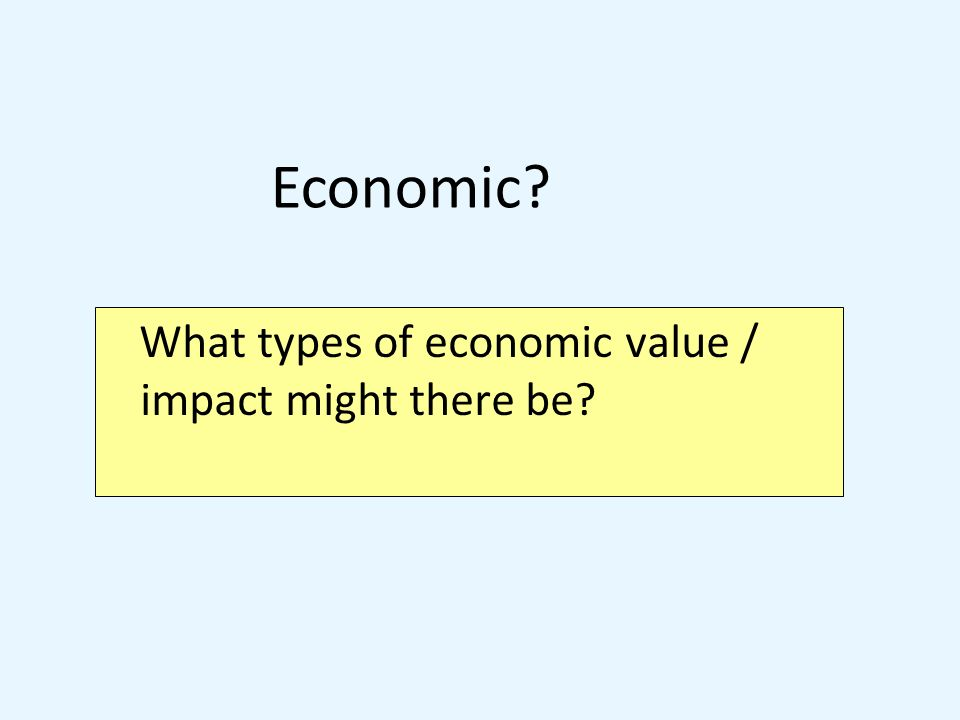 What types of economic value / impact might there be Economic