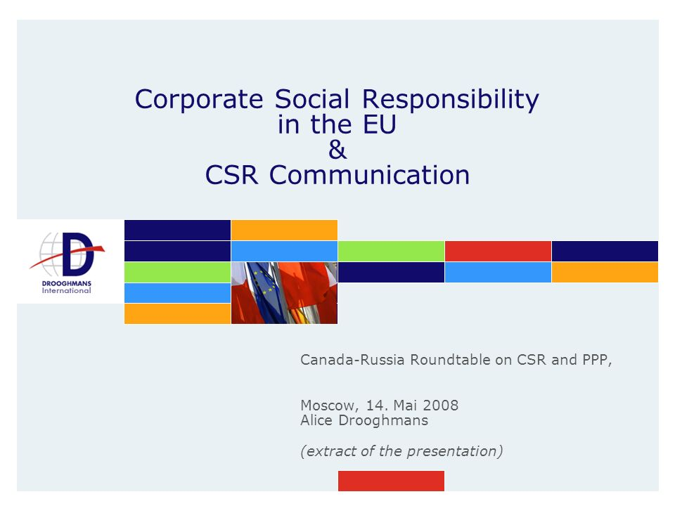 Corporate Social Responsibility in the EU & CSR Communication Canada-Russia Roundtable on CSR and PPP, Moscow, 14. Mai 2008 Alice Drooghmans (extract