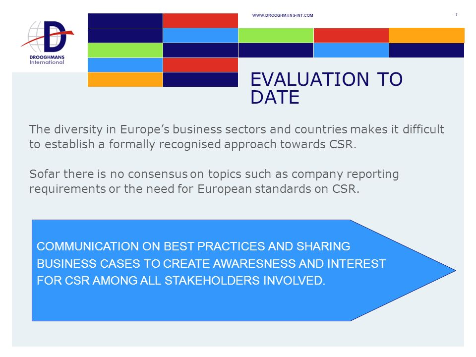 WWW.DROOGHMANS-INT.COM 7 EVALUATION TO DATE The diversity in Europes business sectors and countries makes it difficult to establish a formally recognised approach towards CSR.
