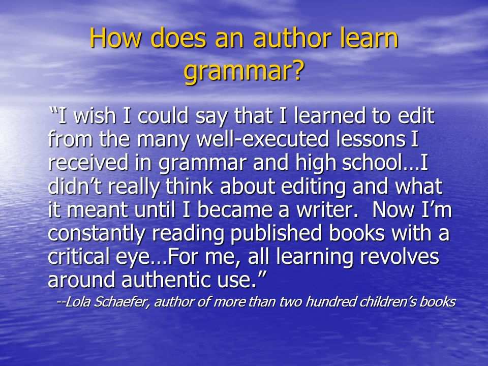How does an author learn grammar? I wish I could say that I learned to edit from the many well-executed lessons I received in grammar and high school…