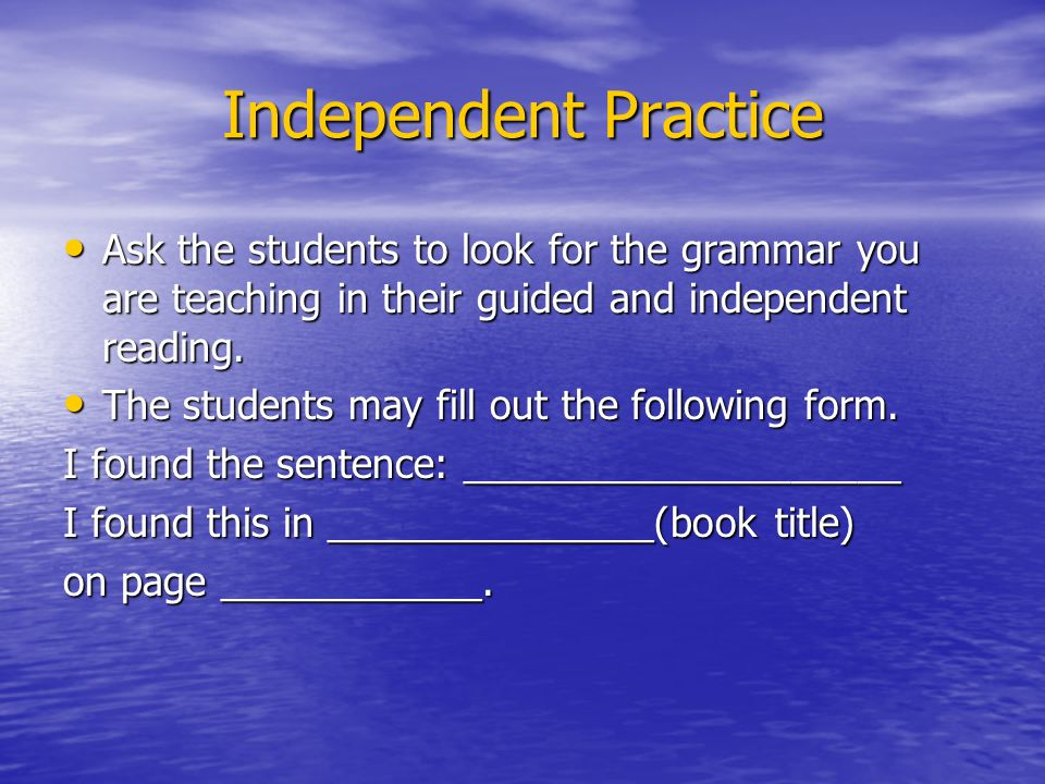 Independent Practice Ask the students to look for the grammar you are teaching in their guided and independent reading.