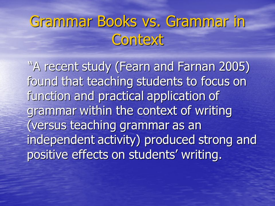 Grammar Books vs. Grammar in Context A recent study (Fearn and Farnan 2005) found that teaching students to focus on function and practical applicatio
