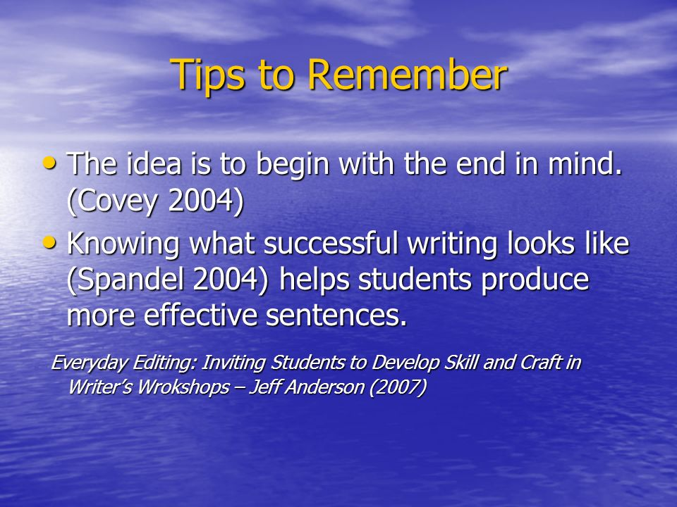 Tips to Remember The idea is to begin with the end in mind.
