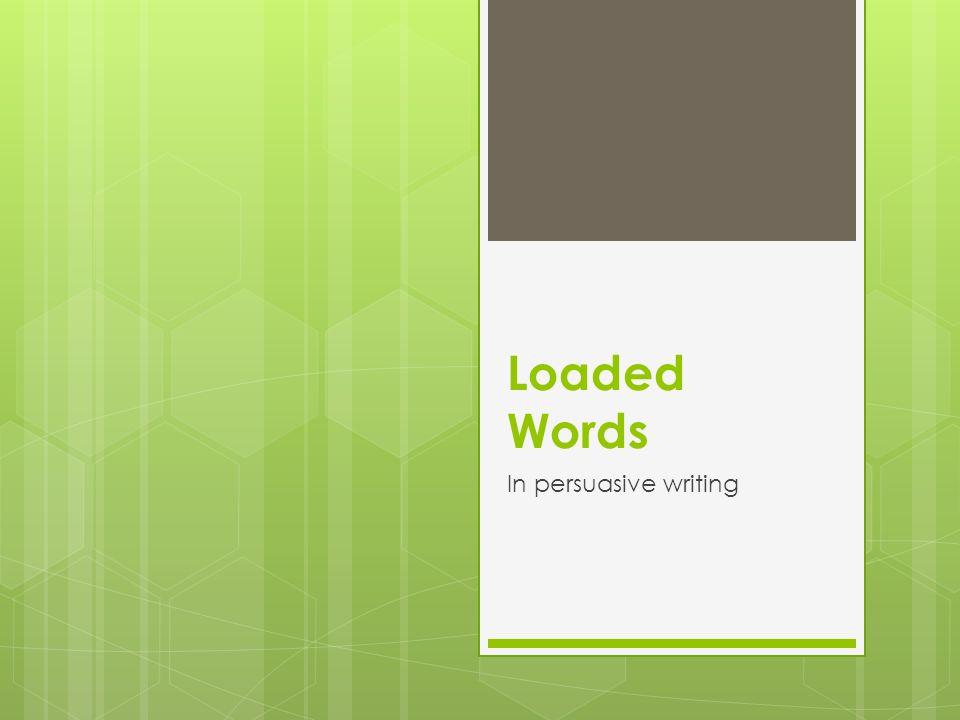 Loaded Words In persuasive writing