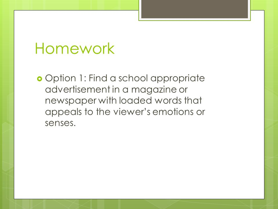 Homework Option 1: Find a school appropriate advertisement in a magazine or newspaper with loaded words that appeals to the viewers emotions or senses