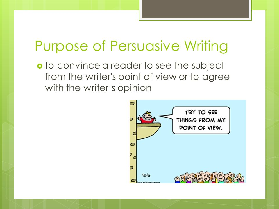 Purpose of Persuasive Writing to convince a reader to see the subject from the writer's point of view or to agree with the writers opinion