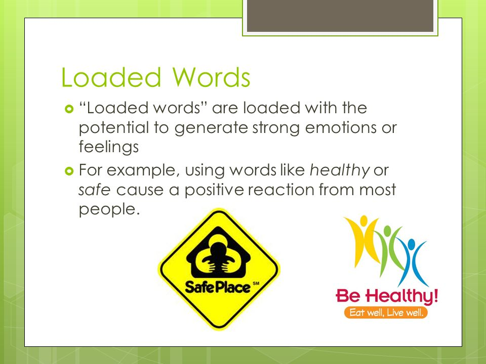 Loaded Words Loaded words are loaded with the potential to generate strong emotions or feelings For example, using words like healthy or safe cause a