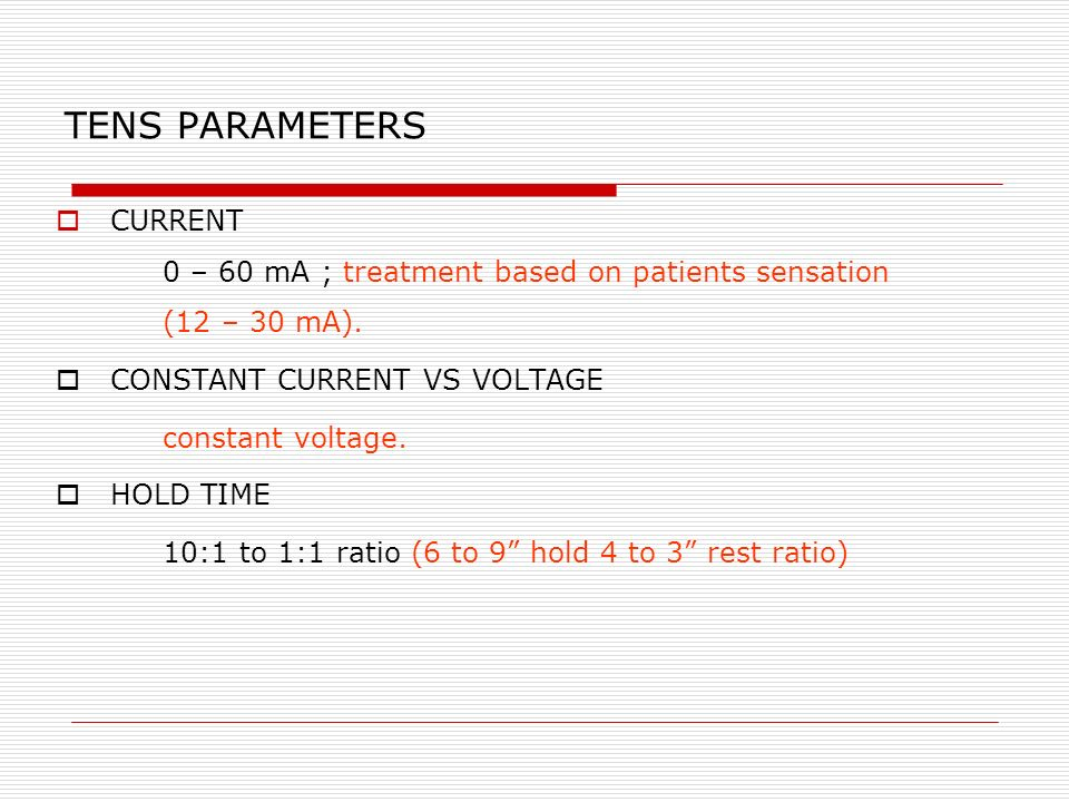 TENS PARAMETERS CURRENT 0 – 60 mA ; treatment based on patients sensation (12 – 30 mA). CONSTANT CURRENT VS VOLTAGE constant voltage. HOLD TIME 10:1 t