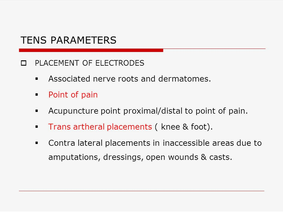 TENS PARAMETERS PLACEMENT OF ELECTRODES Associated nerve roots and dermatomes. Point of pain Acupuncture point proximal/distal to point of pain. Trans