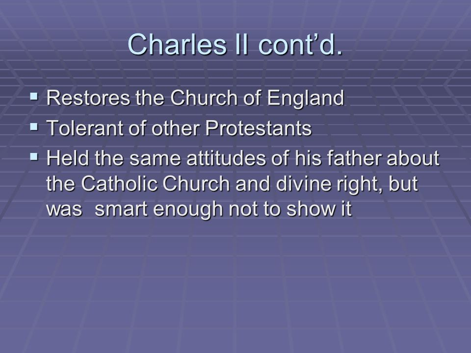 Charles II contd. Restores the Church of England Restores the Church of England Tolerant of other Protestants Tolerant of other Protestants Held the s