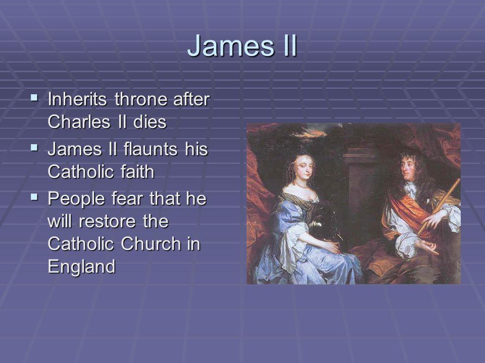 James II Inherits throne after Charles II dies Inherits throne after Charles II dies James II flaunts his Catholic faith James II flaunts his Catholic