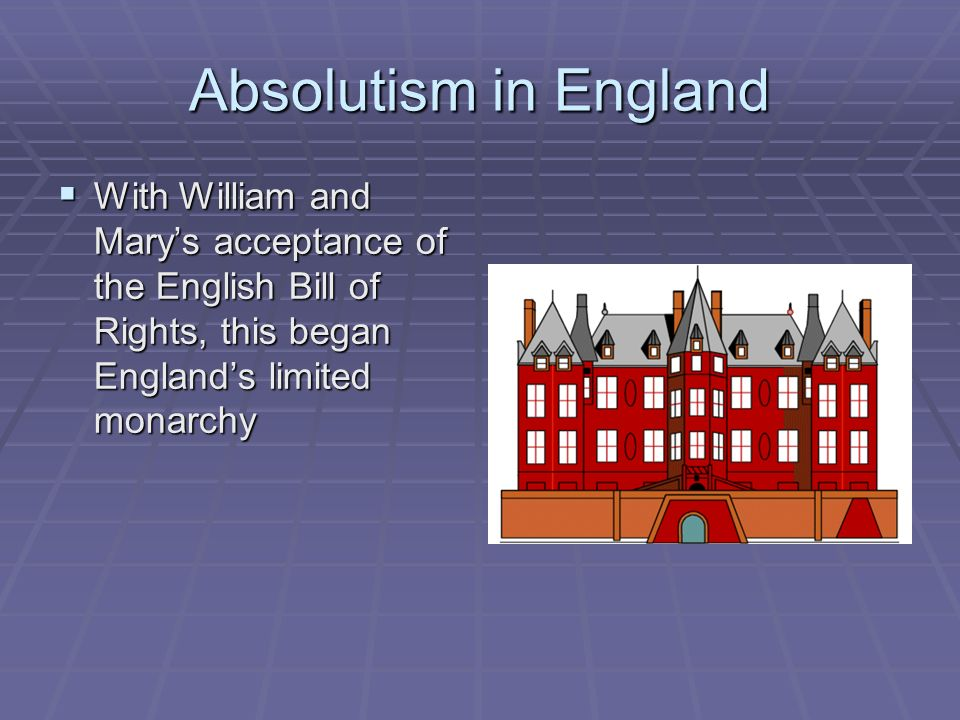 Absolutism in England With William and Marys acceptance of the English Bill of Rights, this began Englands limited monarchy With William and Marys acc