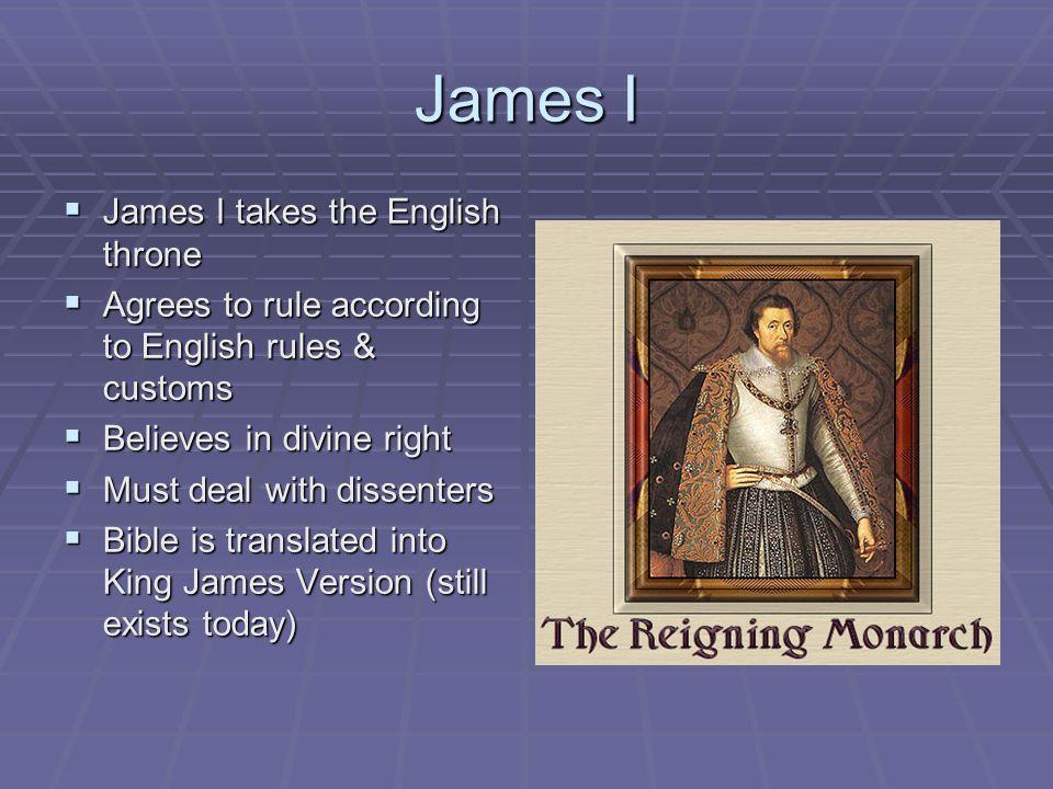James I James I takes the English throne James I takes the English throne Agrees to rule according to English rules & customs Agrees to rule according