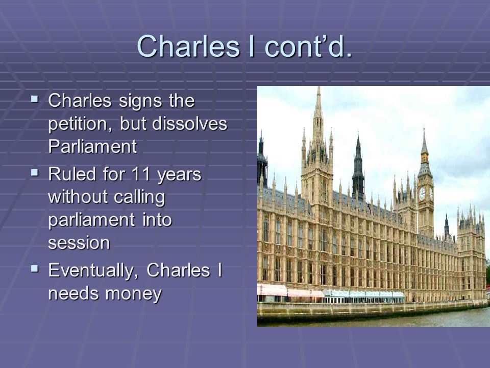 Charles I contd. Charles signs the petition, but dissolves Parliament Charles signs the petition, but dissolves Parliament Ruled for 11 years without