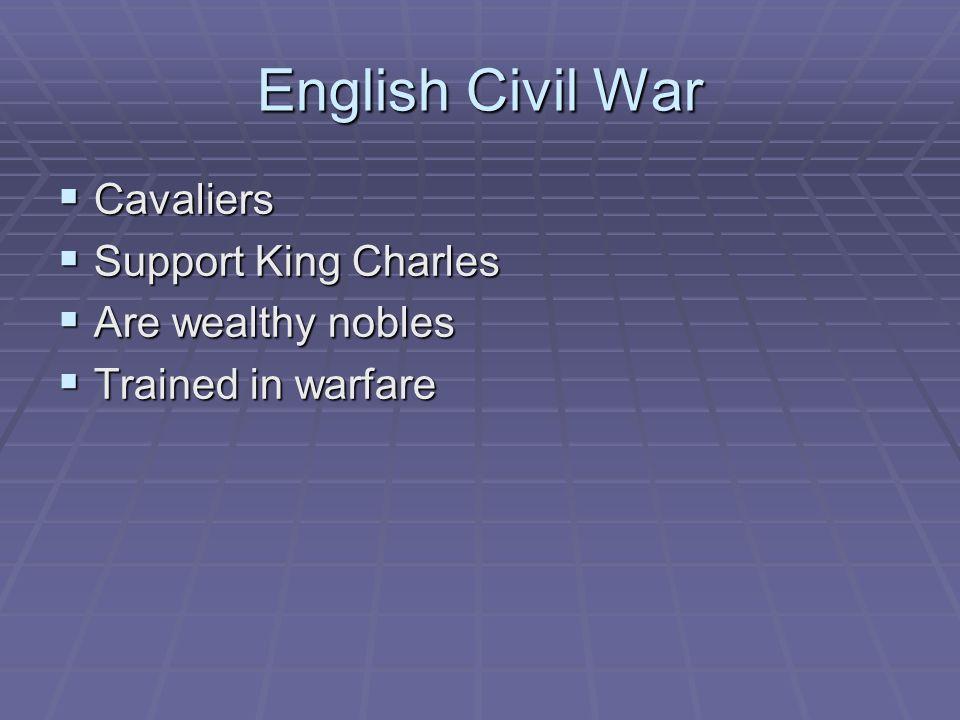 English Civil War Cavaliers Cavaliers Support King Charles Support King Charles Are wealthy nobles Are wealthy nobles Trained in warfare Trained in wa