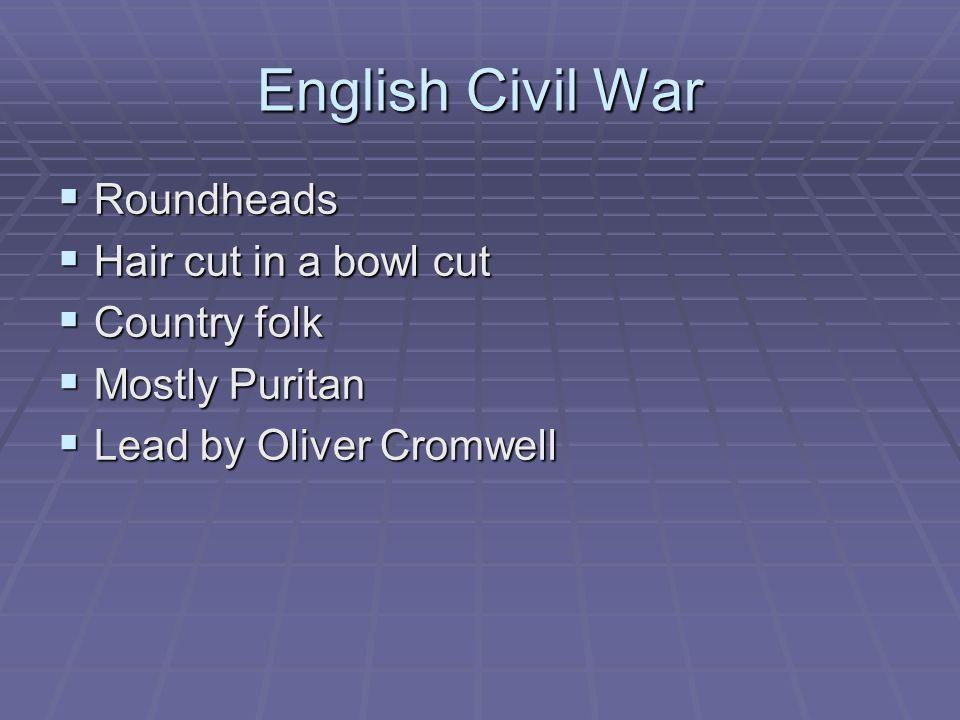 English Civil War Roundheads Roundheads Hair cut in a bowl cut Hair cut in a bowl cut Country folk Country folk Mostly Puritan Mostly Puritan Lead by
