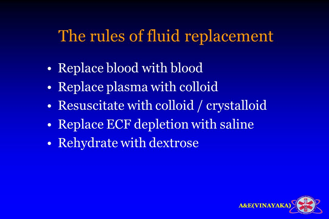 A&E(VINAYAKA) The rules of fluid replacement Replace blood with blood Replace plasma with colloid Resuscitate with colloid / crystalloid Replace ECF d